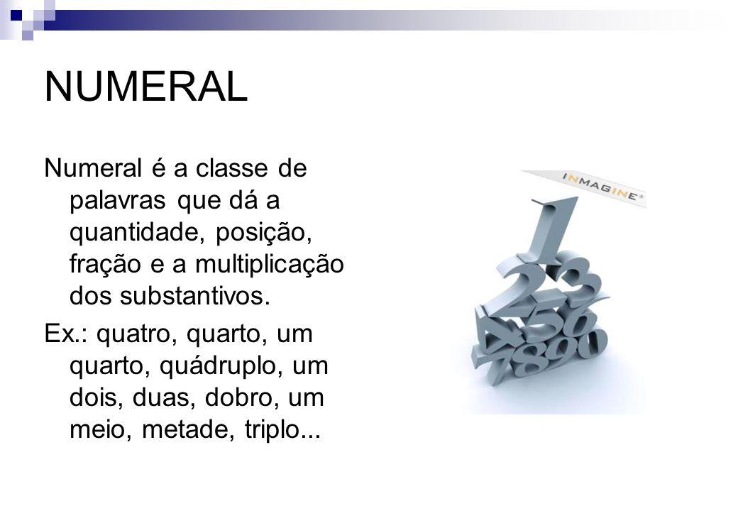 NUMERAL Numeral é a classe de palavras que dá a quantidade, posição, fração e a multiplicação dos substantivos. Ex.: quatro, quarto, um quarto, quádru