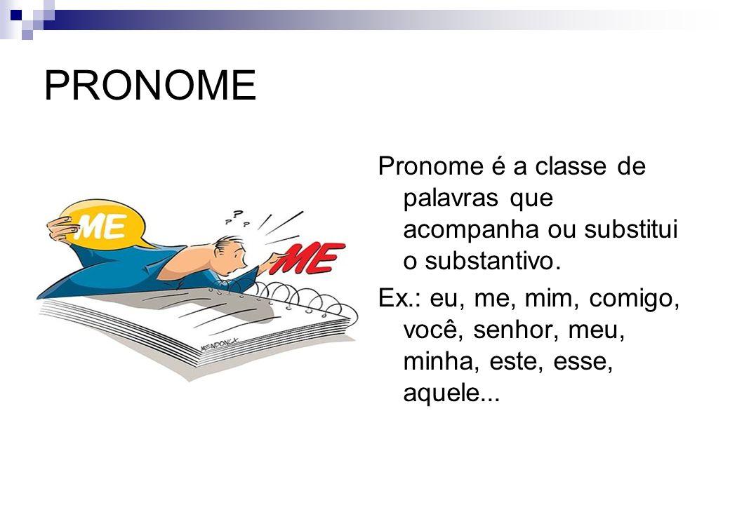 PRONOME Pronome é a classe de palavras que acompanha ou substitui o substantivo. Ex.: eu, me, mim, comigo, você, senhor, meu, minha, este, esse, aquel