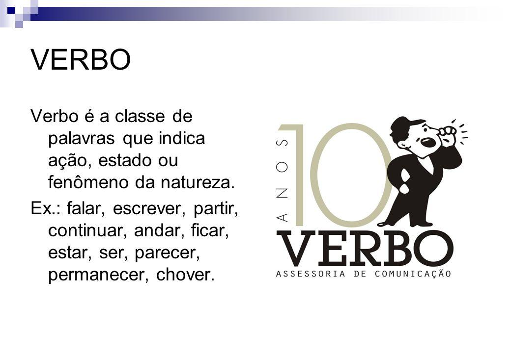 VERBO Verbo é a classe de palavras que indica ação, estado ou fenômeno da natureza. Ex.: falar, escrever, partir, continuar, andar, ficar, estar, ser,