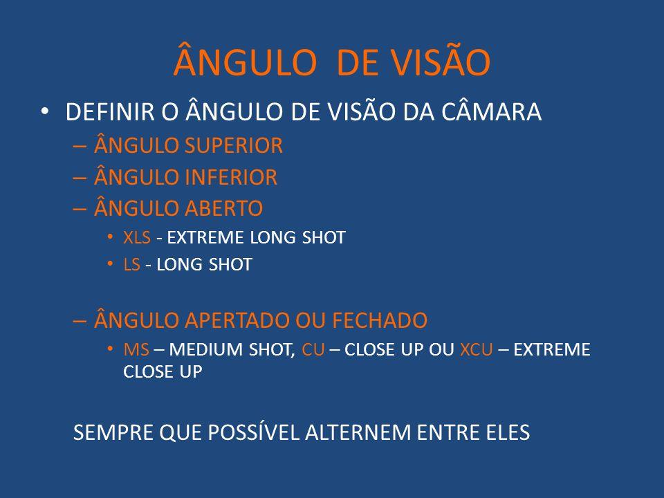 ÂNGULO DE VISÃO DEFINIR O ÂNGULO DE VISÃO DA CÂMARA – ÂNGULO SUPERIOR – ÂNGULO INFERIOR – ÂNGULO ABERTO XLS - EXTREME LONG SHOT LS - LONG SHOT – ÂNGULO APERTADO OU FECHADO MS – MEDIUM SHOT, CU – CLOSE UP OU XCU – EXTREME CLOSE UP SEMPRE QUE POSSÍVEL ALTERNEM ENTRE ELES