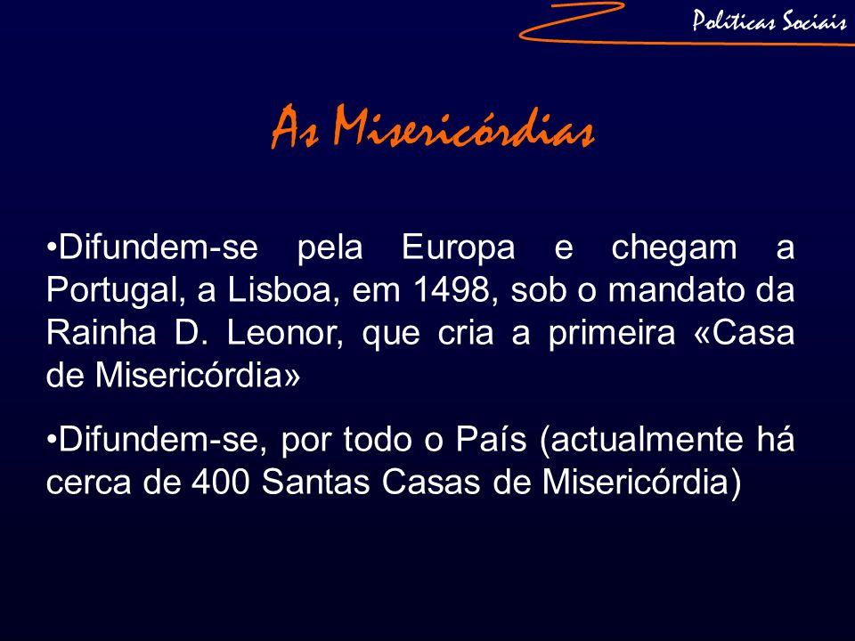 Políticas Sociais As Misericórdias Difundem-se pela Europa e chegam a Portugal, a Lisboa, em 1498, sob o mandato da Rainha D. Leonor, que cria a prime