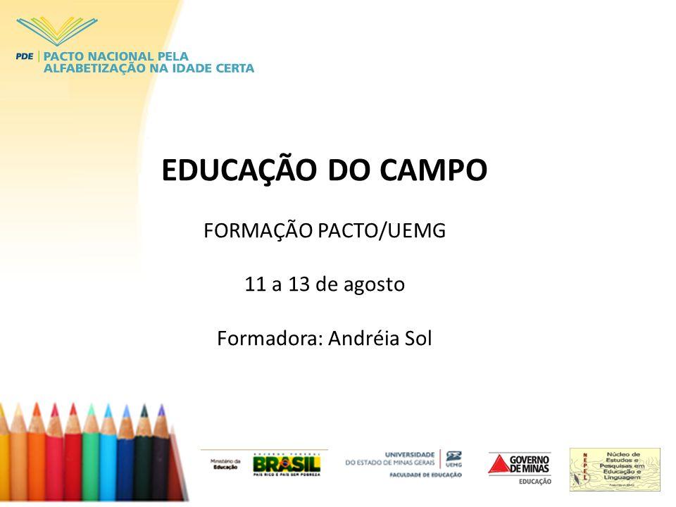 EDUCAÇÃO DO CAMPO FORMAÇÃO PACTO/UEMG 11 a 13 de agosto Formadora: Andréia Sol