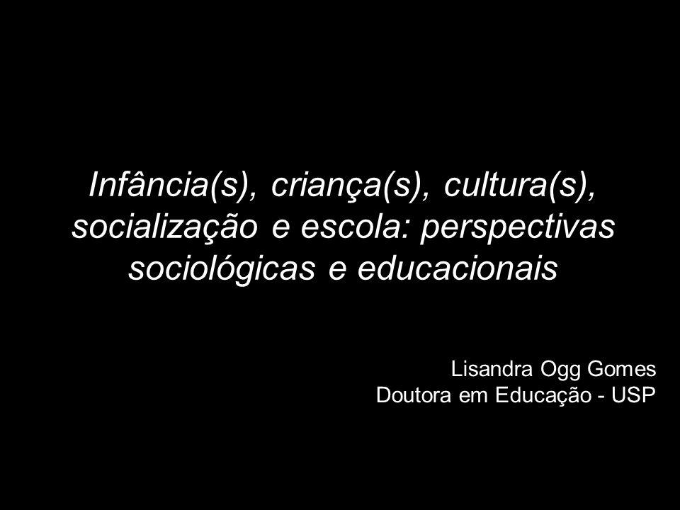 Infância(s), criança(s), cultura(s), socialização e escola: perspectivas sociológicas e educacionais Lisandra Ogg Gomes Doutora em Educação - USP