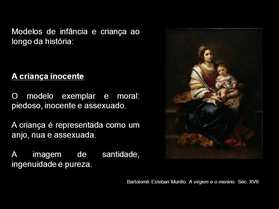Modelos de infância e criança ao longo da história: A criança inocente O modelo exemplar e moral: piedoso, inocente e assexuado. A criança é represent