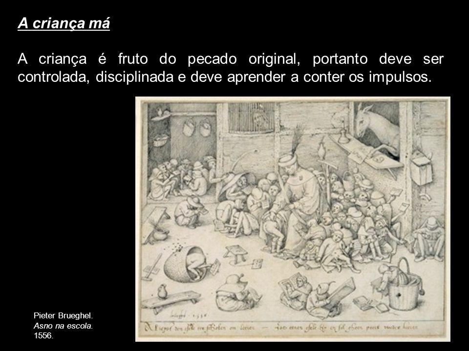 A criança má A criança é fruto do pecado original, portanto deve ser controlada, disciplinada e deve aprender a conter os impulsos. Pieter Brueghel. A