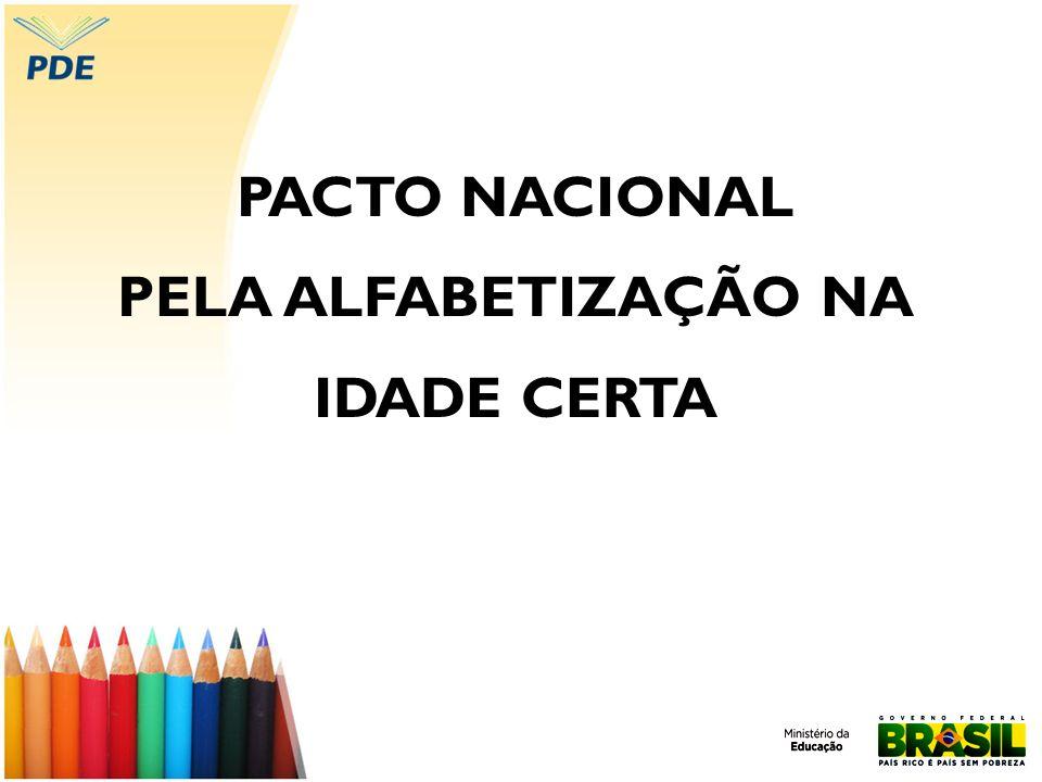 Pacto Nacional pela Alfabetização na Idade Certa O Pacto Nacional pela Alfabetização na Idade Certa foi instituído pelo Ministério da Educação (MEC) junto às secretarias estaduais, distrital e municipais para que de forma compartilhada cumpram o compromisso de alfabetizar as crianças até, no máximo, os oito anos de idade, ao final do 3º ano do ensino fundamental, aferindo os resultados por exame periódico específico ( Decreto nº 6.094, de 24 de abril de 2007/PLANO DE METAS COMPROMISSO TODOS PELA EDUCAÇÃO).