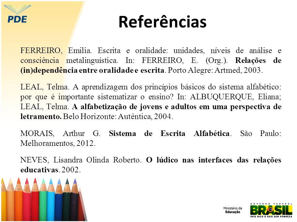 Referências FERREIRO, Emilia. Escrita e oralidade: unidades, níveis de análise e consciência metalinguística. In: FERREIRO, E. (Org.). Relações de (in