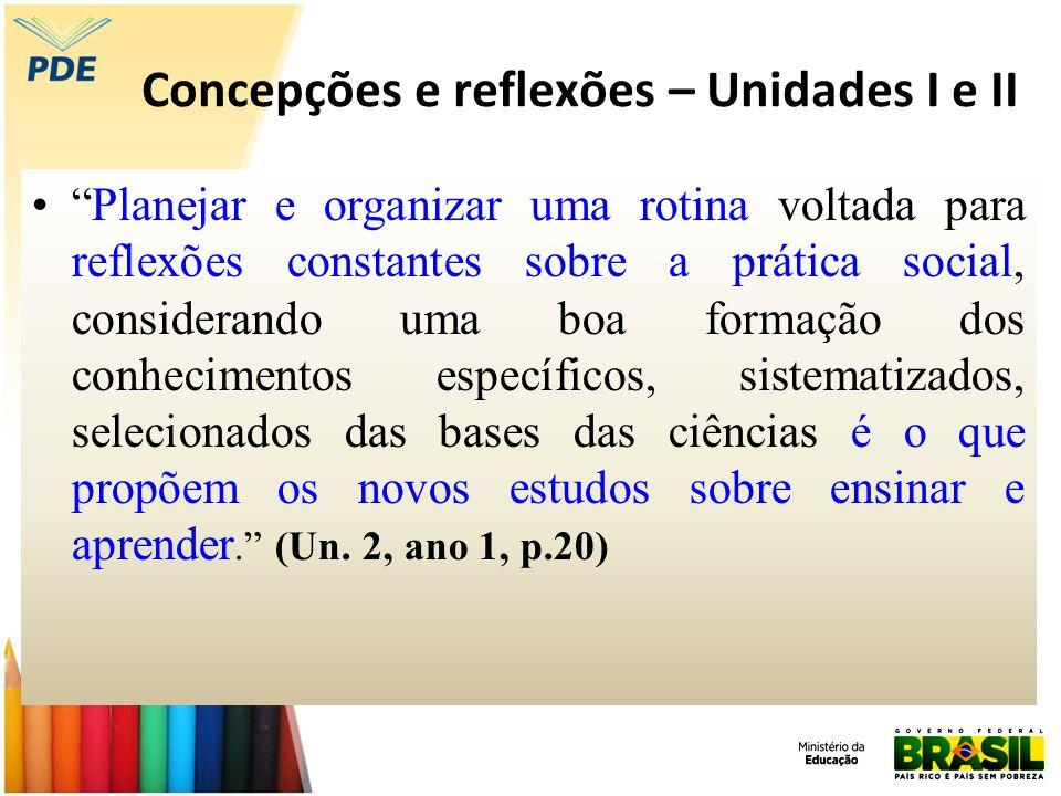 Concepções e reflexões – Unidades I e II Planejar e organizar uma rotina voltada para reflexões constantes sobre a prática social, considerando uma bo