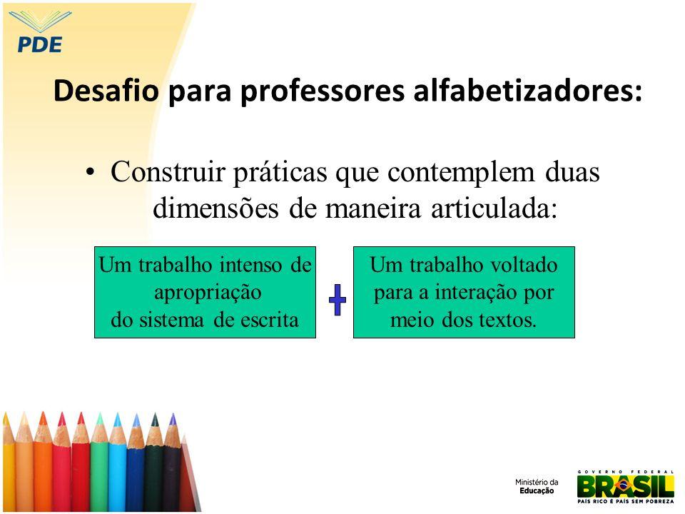 Desafio para professores alfabetizadores: Construir práticas que contemplem duas dimensões de maneira articulada: Um trabalho intenso de apropriação d