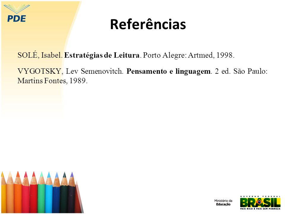 Referências SOLÉ, Isabel. Estratégias de Leitura. Porto Alegre: Artmed, 1998. VYGOTSKY, Lev Semenovitch. Pensamento e linguagem. 2 ed. São Paulo: Mart