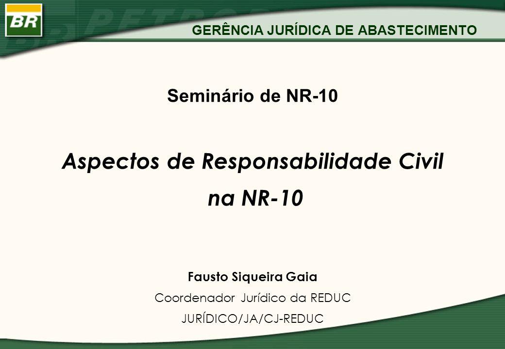 GERÊNCIA JURÍDICA DE ABASTECIMENTO Seminário de NR-10 Aspectos de Responsabilidade Civil na NR-10 Fausto Siqueira Gaia Coordenador Jurídico da REDUC J