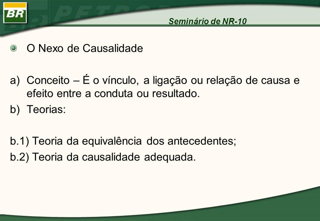 Seminário de NR-10 O Nexo de Causalidade a)Conceito – É o vínculo, a ligação ou relação de causa e efeito entre a conduta ou resultado. b)Teorias: b.1