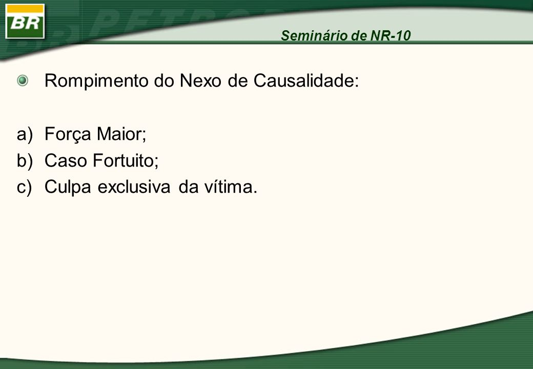Seminário de NR-10 Rompimento do Nexo de Causalidade: a)Força Maior; b)Caso Fortuito; c)Culpa exclusiva da vítima.
