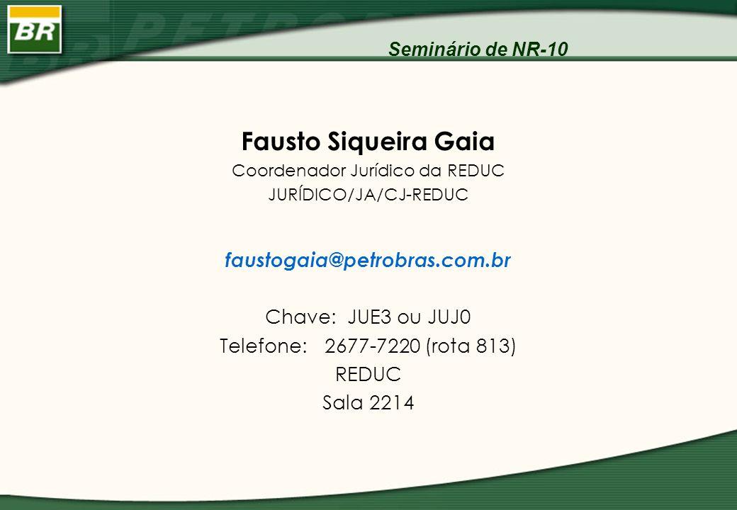 Seminário de NR-10 Fausto Siqueira Gaia Coordenador Jurídico da REDUC JURÍDICO/JA/CJ-REDUC faustogaia@petrobras.com.br Chave: JUE3 ou JUJ0 Telefone: 2