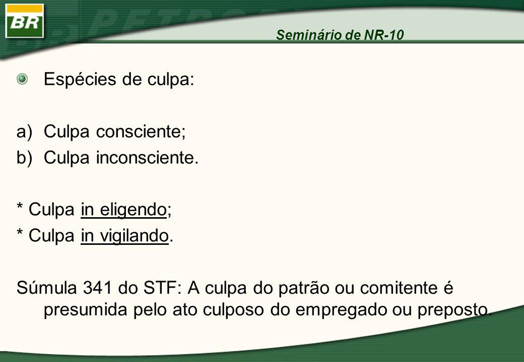 Seminário de NR-10 Espécies de culpa: a)Culpa consciente; b)Culpa inconsciente. * Culpa in eligendo; * Culpa in vigilando. Súmula 341 do STF: A culpa