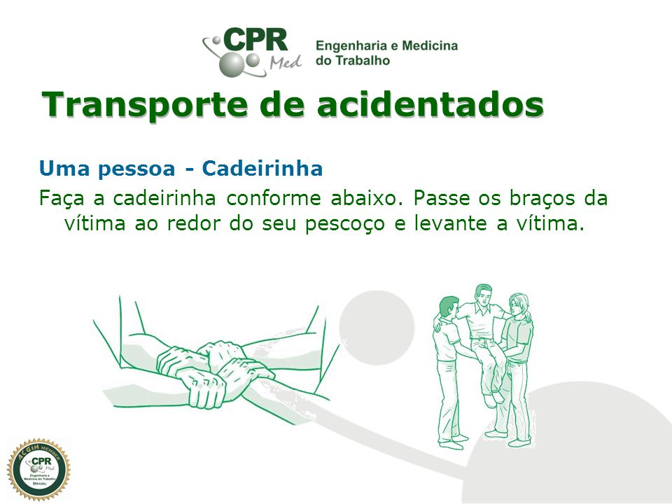 Transporte de acidentados Uma pessoa - Cadeirinha Faça a cadeirinha conforme abaixo. Passe os braços da vítima ao redor do seu pescoço e levante a vít