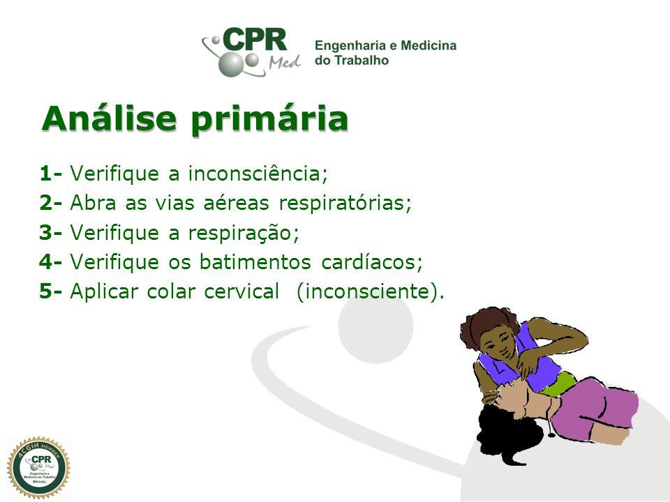 Análise primária 1- Verifique a inconsciência; 2- Abra as vias aéreas respiratórias; 3- Verifique a respiração; 4- Verifique os batimentos cardíacos;