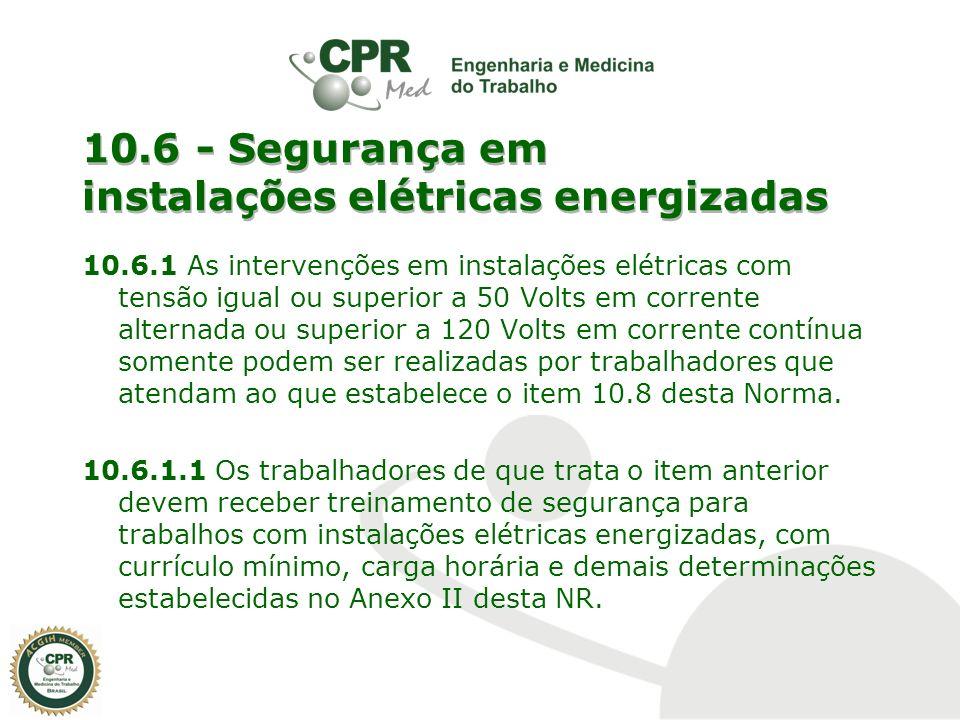 10.6 - Segurança em instalações elétricas energizadas 10.6.1 As intervenções em instalações elétricas com tensão igual ou superior a 50 Volts em corre