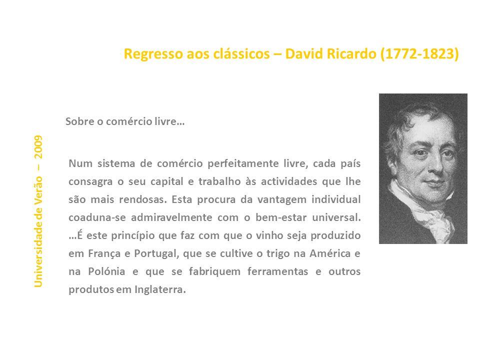 Regresso aos clássicos – David Ricardo (1772-1823) Universidade de Verão – 2009 Os benefícios do comércio livre Princípios de Economia Política e de T