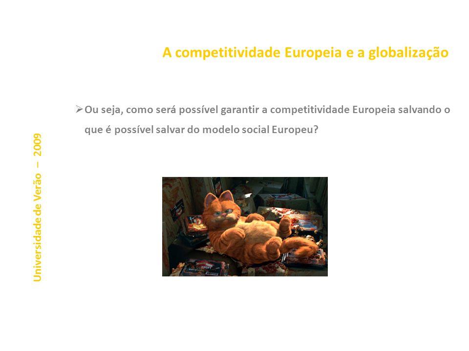 A competitividade Europeia e a globalização Universidade de Verão – 2009 Ou seja, como será possível garantir a competitividade Europeia salvando o que é possível salvar do modelo social Europeu?
