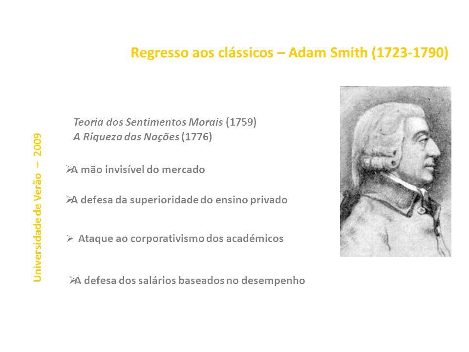 Regresso aos clássicos – Adam Smith (1723-1790) Ataque ao corporativismo dos académicos Universidade de Verão – 2009 Teoria dos Sentimentos Morais (1759) A Riqueza das Nações (1776) A mão invisível do mercado A defesa da superioridade do ensino privado A defesa dos salários baseados no desempenho