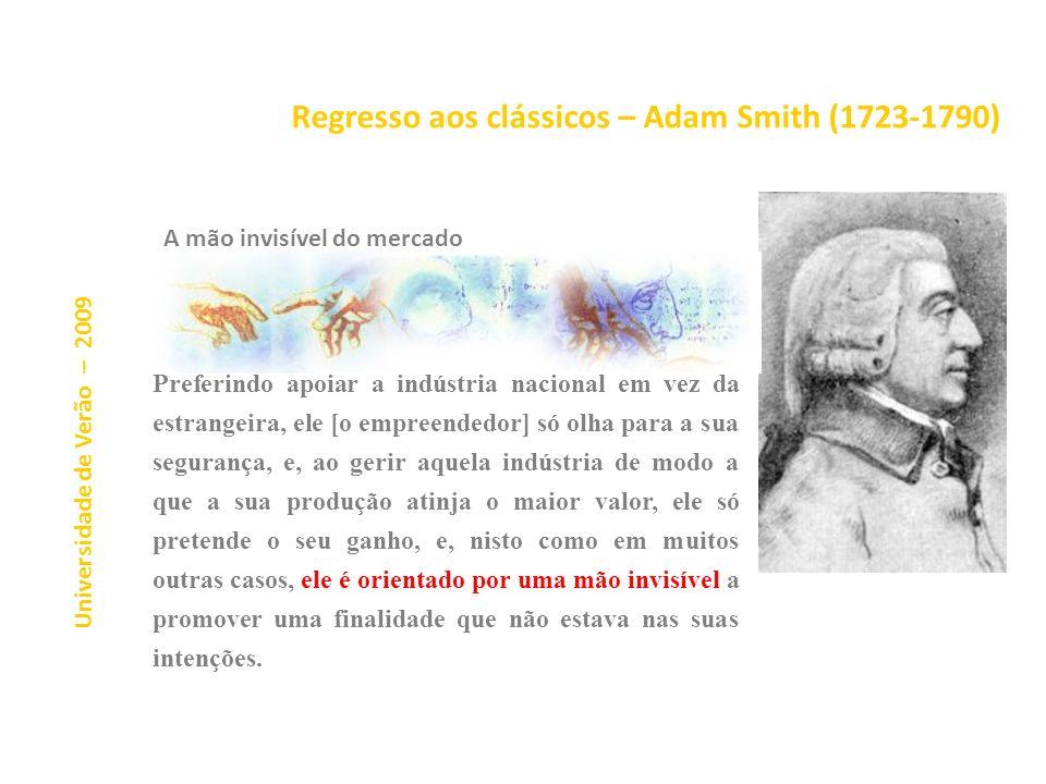 Regresso aos clássicos – Adam Smith (1723-1790) Universidade de Verão – 2009 A mão invisível do mercado Preferindo apoiar a indústria nacional em vez da estrangeira, ele [o empreendedor] só olha para a sua segurança, e, ao gerir aquela indústria de modo a que a sua produção atinja o maior valor, ele só pretende o seu ganho, e, nisto como em muitos outras casos, ele é orientado por uma mão invisível a promover uma finalidade que não estava nas suas intenções.