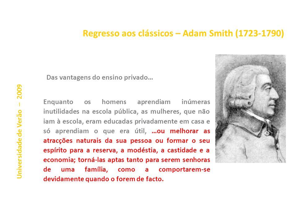 Regresso aos clássicos – Adam Smith (1723-1790) Universidade de Verão – 2009 Das vantagens do ensino privado… Enquanto os homens aprendiam inúmeras inutilidades na escola pública, as mulheres, que não iam à escola, eram educadas privadamente em casa e só aprendiam o que era útil, …ou melhorar as atracções naturais da sua pessoa ou formar o seu espírito para a reserva, a modéstia, a castidade e a economia; torná-las aptas tanto para serem senhoras de uma família, como a comportarem-se devidamente quando o forem de facto.