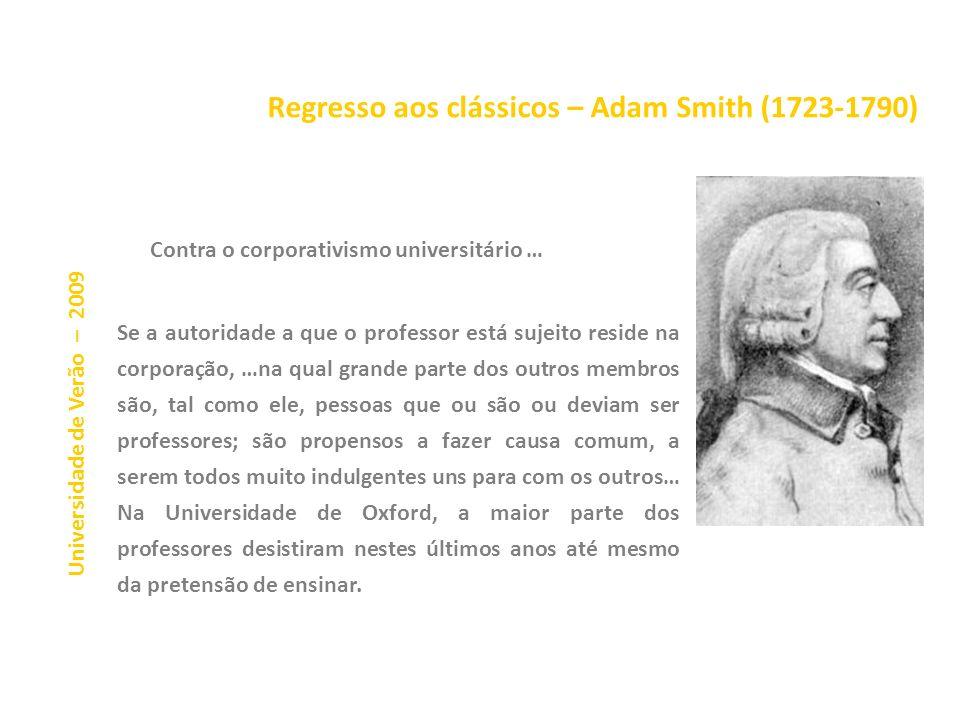 Regresso aos clássicos – Adam Smith (1723-1790) Universidade de Verão – 2009 Contra o corporativismo universitário … Se a autoridade a que o professor está sujeito reside na corporação, …na qual grande parte dos outros membros são, tal como ele, pessoas que ou são ou deviam ser professores; são propensos a fazer causa comum, a serem todos muito indulgentes uns para com os outros… Na Universidade de Oxford, a maior parte dos professores desistiram nestes últimos anos até mesmo da pretensão de ensinar.