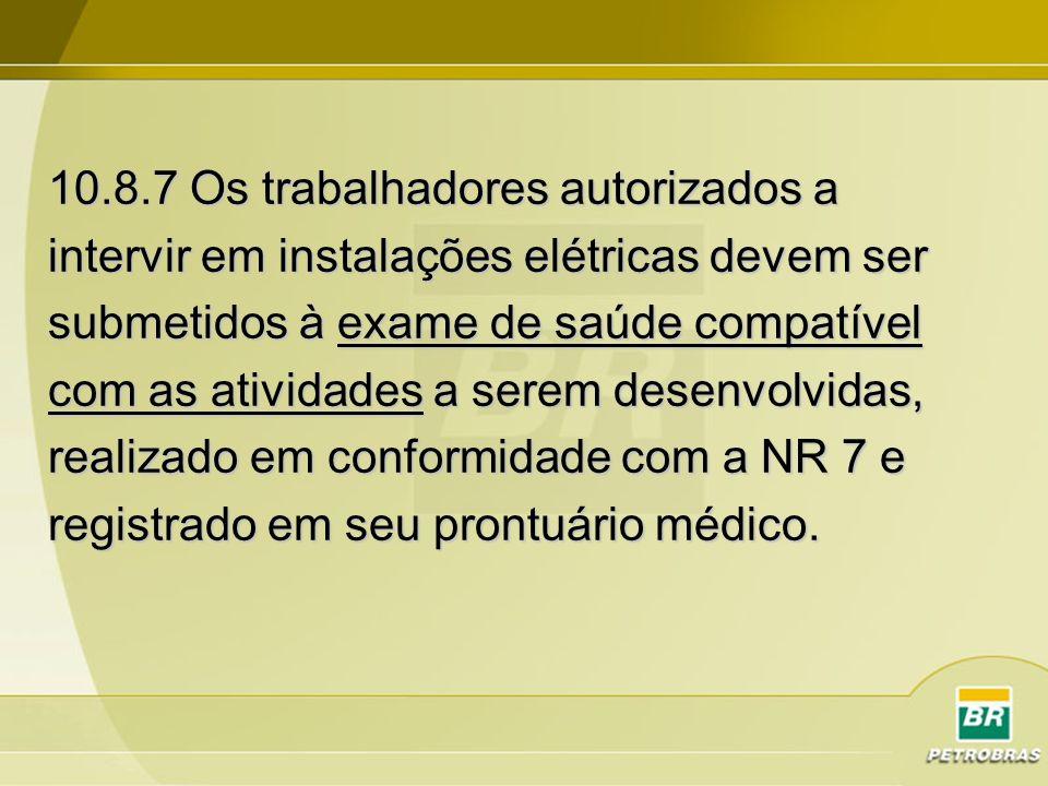 10.8.7 Os trabalhadores autorizados a intervir em instalações elétricas devem ser submetidos à exame de saúde compatível com as atividades a serem des