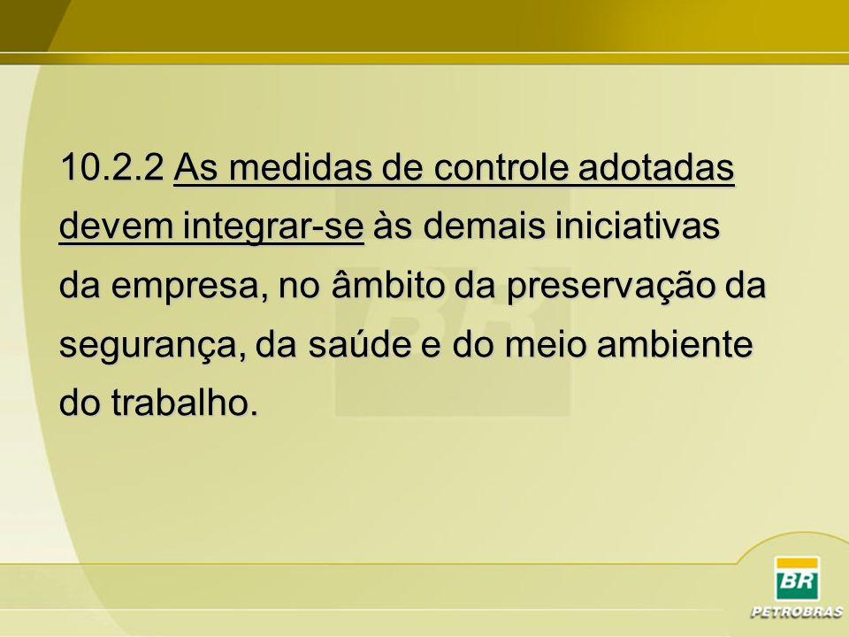 10.2.2 As medidas de controle adotadas devem integrar-se às demais iniciativas da empresa, no âmbito da preservação da segurança, da saúde e do meio a