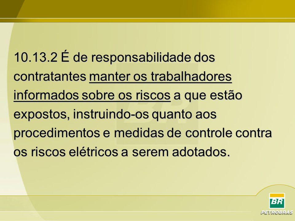 10.13.2 É de responsabilidade dos contratantes manter os trabalhadores informados sobre os riscos a que estão expostos, instruindo-os quanto aos proce
