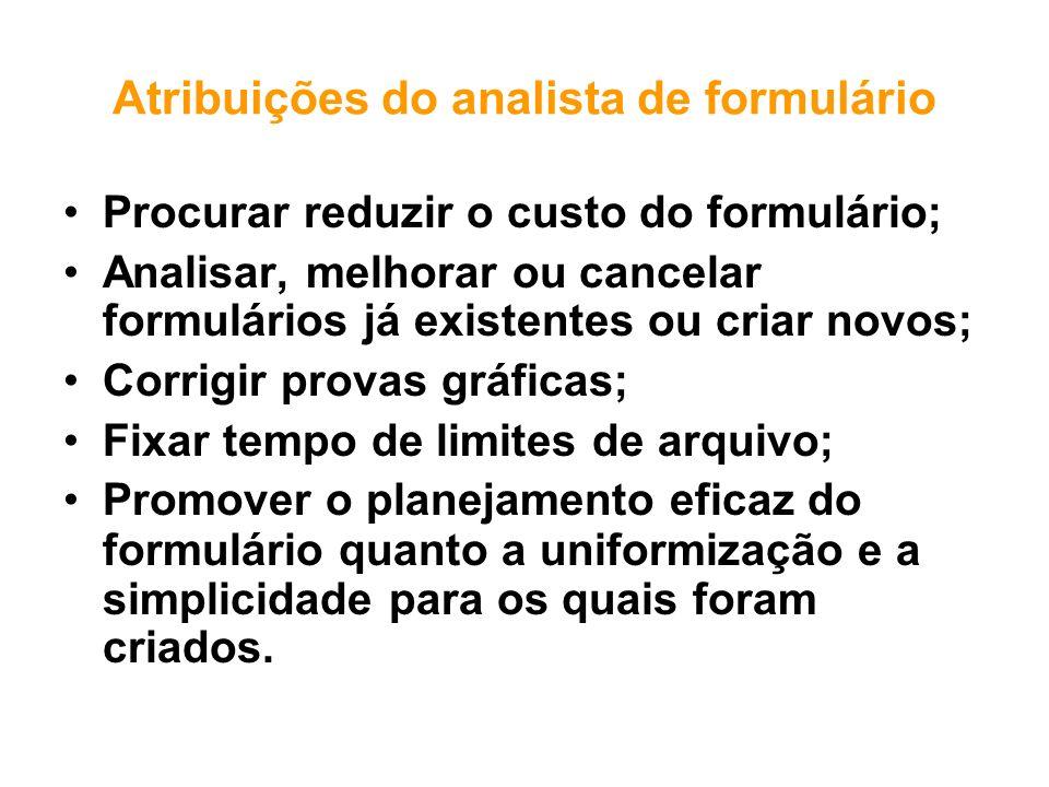 Atribuições do analista de formulário Procurar reduzir o custo do formulário; Analisar, melhorar ou cancelar formulários já existentes ou criar novos;