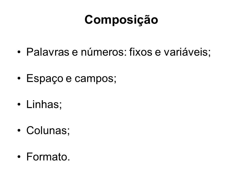Composição Palavras e números: fixos e variáveis; Espaço e campos; Linhas; Colunas; Formato.