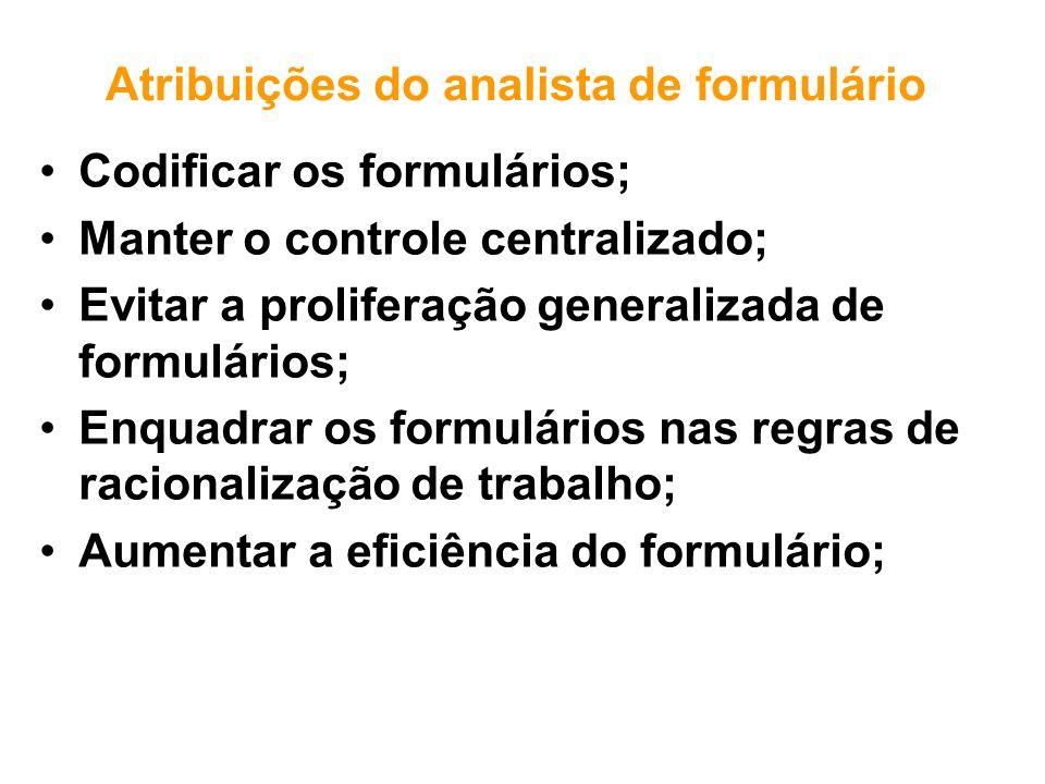 Atribuições do analista de formulário Codificar os formulários; Manter o controle centralizado; Evitar a proliferação generalizada de formulários; Enq