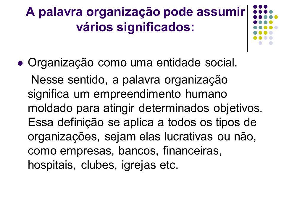 A palavra organização pode assumir vários significados: Organização como uma entidade social. Nesse sentido, a palavra organização significa um empree