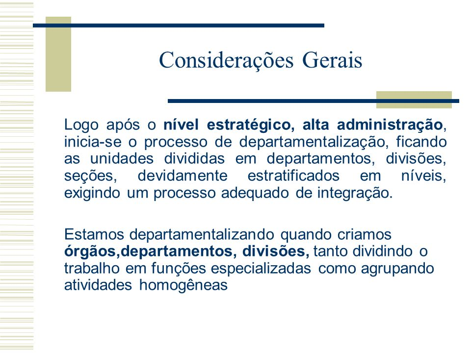 Considerações Gerais Logo após o nível estratégico, alta administração, inicia-se o processo de departamentalização, ficando as unidades divididas em departamentos, divisões, seções, devidamente estratificados em níveis, exigindo um processo adequado de integração.