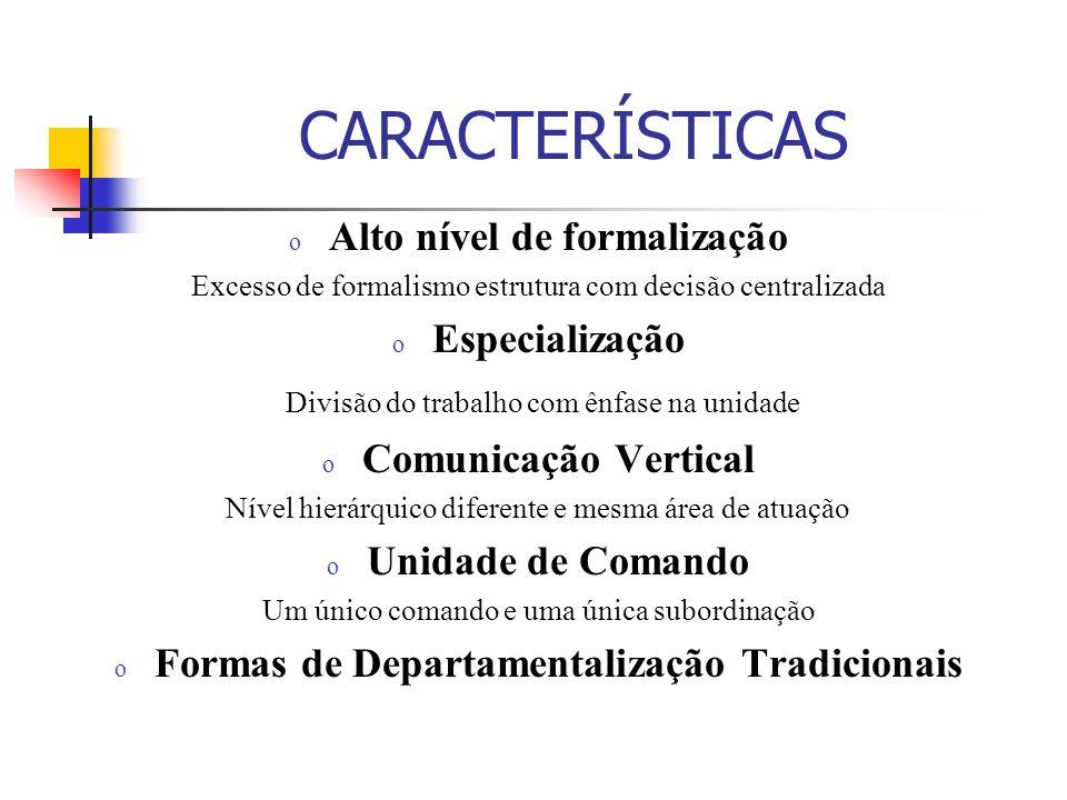 CARACTERÍSTICAS o Alto nível de formalização Excesso de formalismo estrutura com decisão centralizada o Especialização Divisão do trabalho com ênfase