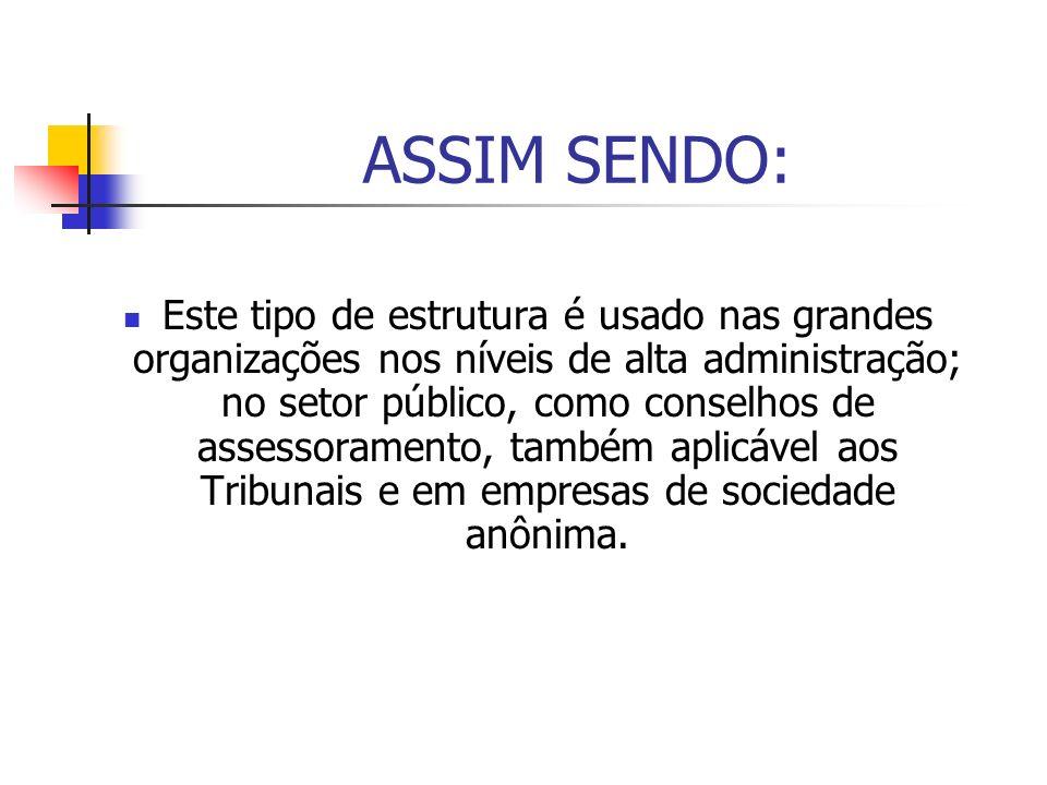 ASSIM SENDO: Este tipo de estrutura é usado nas grandes organizações nos níveis de alta administração; no setor público, como conselhos de assessorame