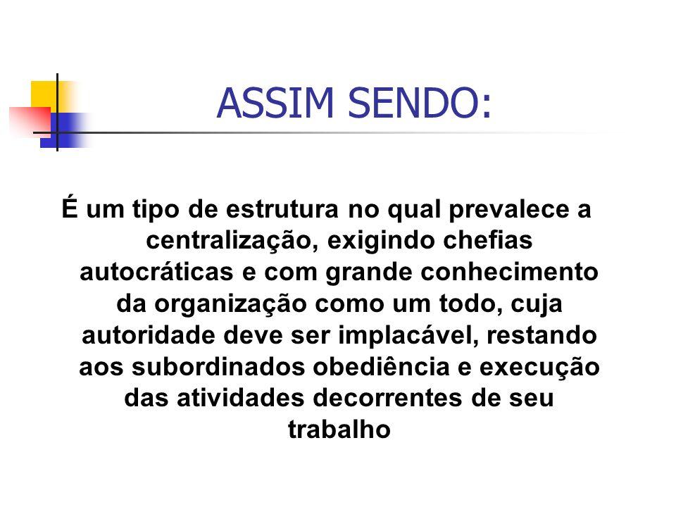 ASSIM SENDO: É um tipo de estrutura no qual prevalece a centralização, exigindo chefias autocráticas e com grande conhecimento da organização como um
