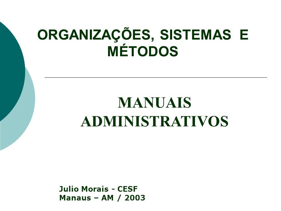 ORGANIZAÇÕES, SISTEMAS E MÉTODOS Julio Morais - CESF Manaus – AM / 2003 MANUAIS ADMINISTRATIVOS