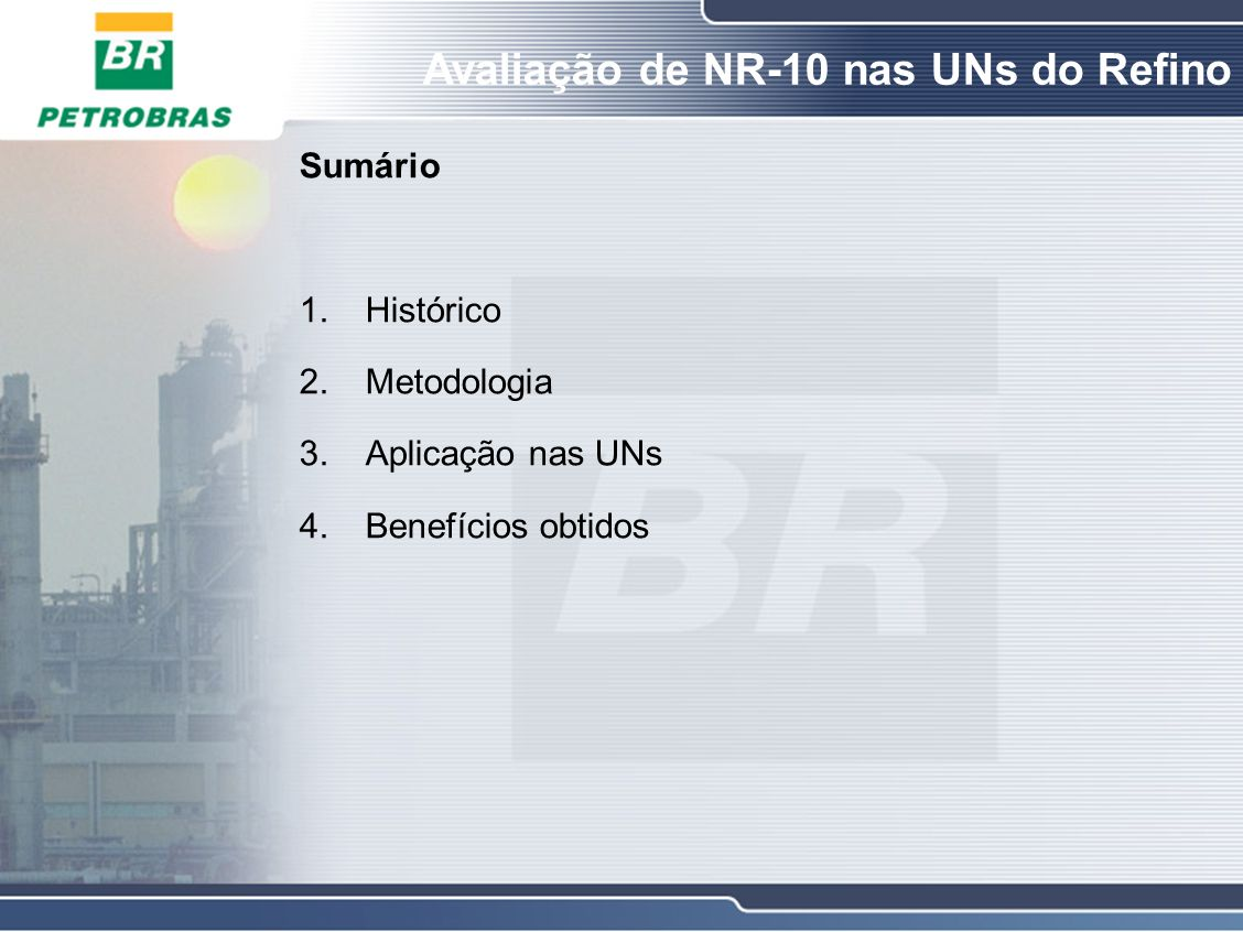 Avaliação de NR-10 nas UNs do Refino 1.Histórico Criação do GT de NR-10 (DIP AB-RE/ES/TEIE 049/2001) que tinha entre os objetivos elaborar um diagnóstico do Refino; O relatório final do GT de NR-10 (DIP AB-RE/ES/TEIE 018/2002) apresentou recomendações quanto a adequação das instalações, serviços e capacitação de pessoal; A partir de 2002, as UNs começaram a ser avaliadas em relação a NR-10; Participaram dessas avaliações, o pessoal da Sede e das UNs; Emprego de check-list; Com a revisão da NR-10 e sua publicação em dezembro de 2004 houve a necessidade de rever este check-list.