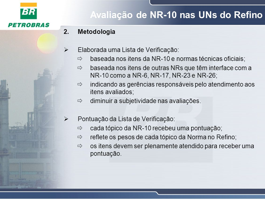 Avaliação de NR-10 nas UNs do Refino 2.Metodologia NR-10 TABELA DE PONTUAÇÃOPontos MEDIDAS DE CONTROLE: PRONTUÁRIO10 MEDIDAS DE PROTEÇÃO COLETIVA: EPC05 MEDIDAS DE PROTEÇÃO INDIVIDUAL: EPI05 SEGURANÇA EM PROJETOS15 SEGURANÇA NA CONSTRUÇÃO, MONTAGEM, OPERAÇÃO E MANUTENÇÃO 10 SEGURANÇA EM INSTALAÇÕES ELÉTICAS DESENERGIZADAS05 SEGURANÇA EM INSTALAÇÕES ELÉTRICAS ENERGIZADAS05 TRABALHOS ENVOLVENDO ALTA TENSÃO (AT)10 HABILITAÇÃO, QUALIFICAÇÃO, CAPACITAÇÃO E AUTORIZAÇÃO DOS TRABALHADORES 10 PROTEÇÃO CONTRA INCÊNDIO E EXPLOSÃO05 SINALIZAÇÃO DE SEGURANÇA05 PADRÃO DE EXECUÇÃO10 SITUAÇÃO DE EMERGÊNCIA05 TOTAL100