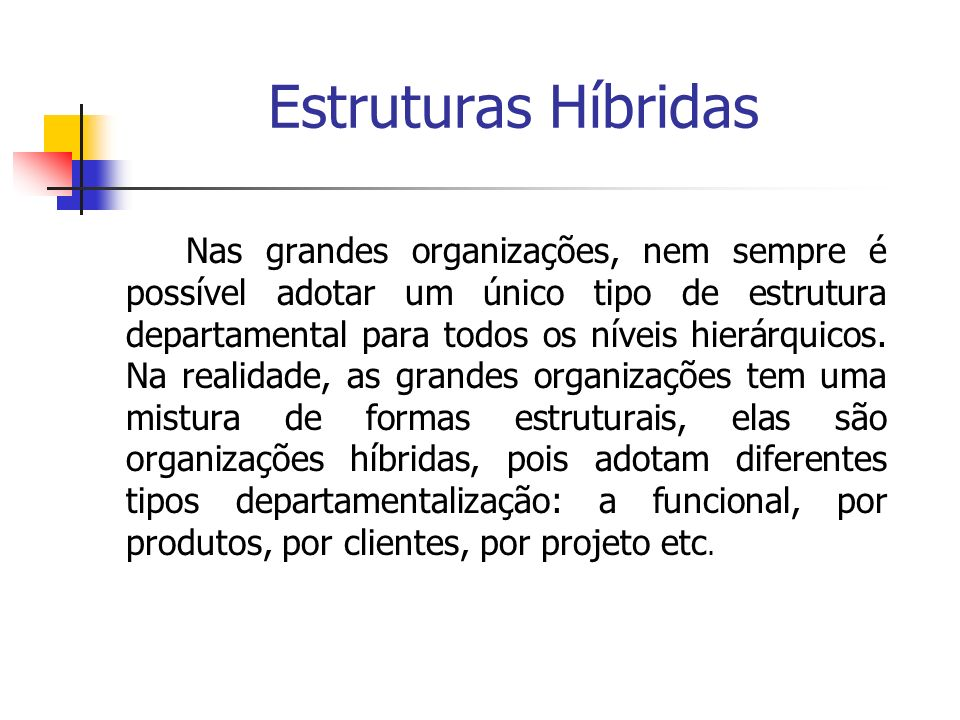 Estruturas Híbridas Nas grandes organizações, nem sempre é possível adotar um único tipo de estrutura departamental para todos os níveis hierárquicos.