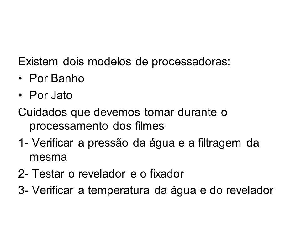 Existem dois modelos de processadoras: Por Banho Por Jato Cuidados que devemos tomar durante o processamento dos filmes 1- Verificar a pressão da água e a filtragem da mesma 2- Testar o revelador e o fixador 3- Verificar a temperatura da água e do revelador