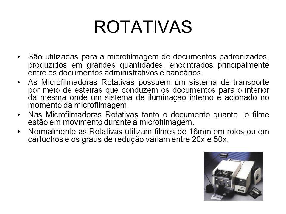 ROTATIVAS São utilizadas para a microfilmagem de documentos padronizados, produzidos em grandes quantidades, encontrados principalmente entre os documentos administrativos e bancários.