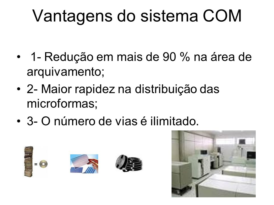 Vantagens do sistema COM 1- Redução em mais de 90 % na área de arquivamento; 2- Maior rapidez na distribuição das microformas; 3- O número de vias é ilimitado.