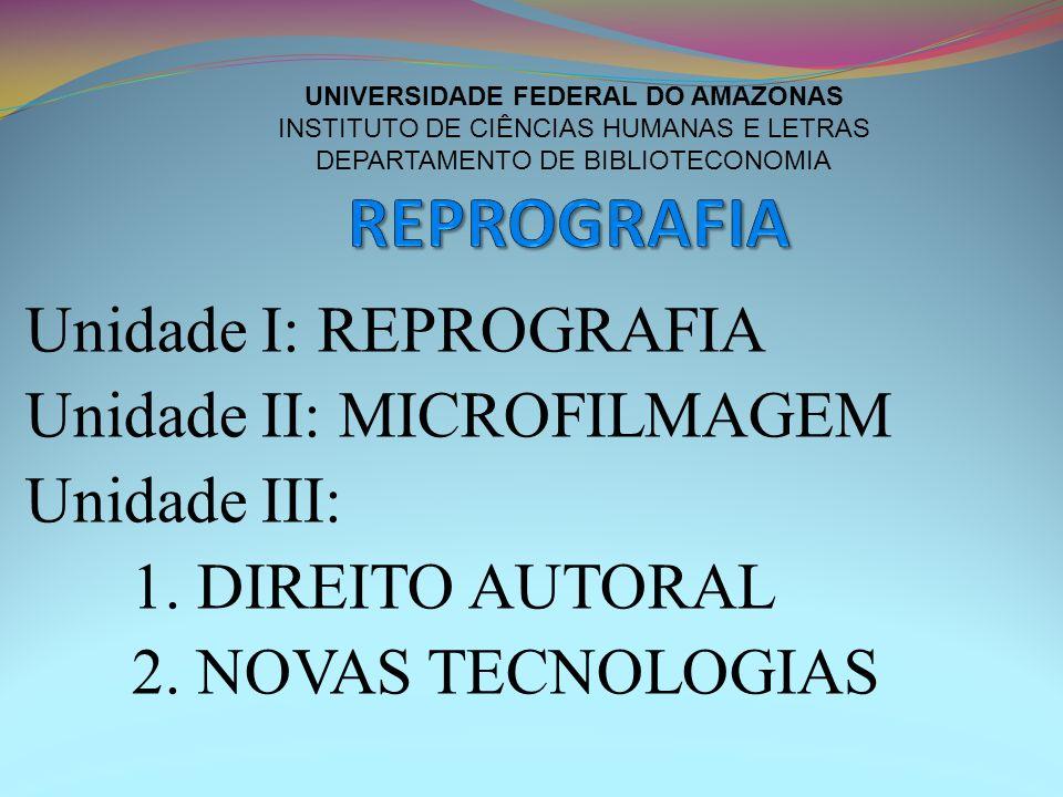 Unidade I: REPROGRAFIA Unidade II: MICROFILMAGEM Unidade III: 1. DIREITO AUTORAL 2. NOVAS TECNOLOGIAS UNIVERSIDADE FEDERAL DO AMAZONAS INSTITUTO DE CI