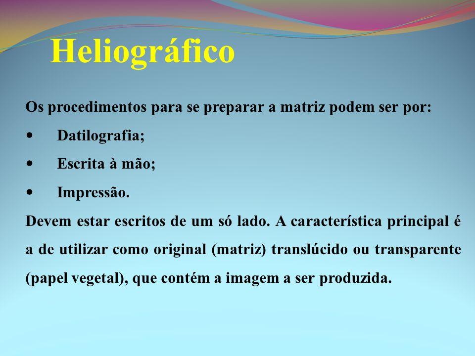 Heliográfico Os procedimentos para se preparar a matriz podem ser por: Datilografia; Escrita à mão; Impressão. Devem estar escritos de um só lado. A c