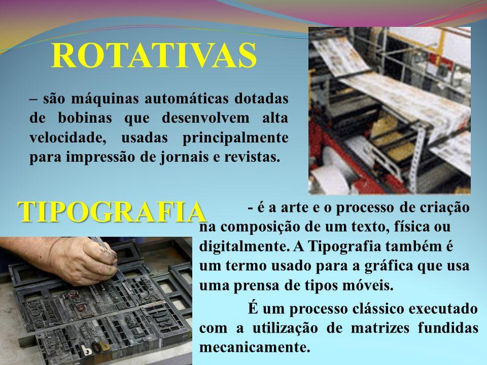 ROTATIVAS – são máquinas automáticas dotadas de bobinas que desenvolvem alta velocidade, usadas principalmente para impressão de jornais e revistas. -