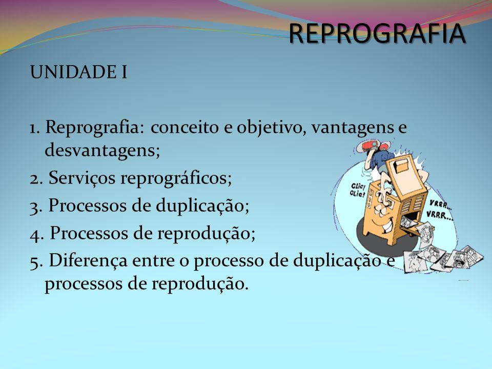REPROGRAFIA UNIDADE I 1. Reprografia: conceito e objetivo, vantagens e desvantagens; 2. Serviços reprográficos; 3. Processos de duplicação; 4. Process